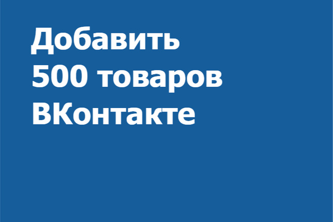 Добавить 500 товаров ВКонтакте в раздел Товары 1 - kwork.ru