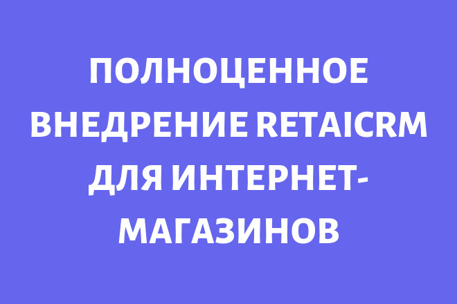 Полное внедрение RetailCRM для интернет-магазинов 1 - kwork.ru